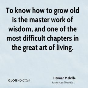 Herman Melville - To know how to grow old is the master work of wisdom, and one of the most difficult chapters in the great art of living.