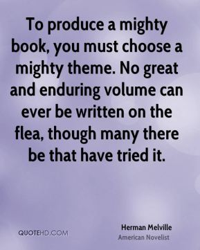 Herman Melville - To produce a mighty book, you must choose a mighty theme. No great and enduring volume can ever be written on the flea, though many there be that have tried it.