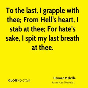 Herman Melville - To the last, I grapple with thee; From Hell's heart, I stab at thee; For hate's sake, I spit my last breath at thee.