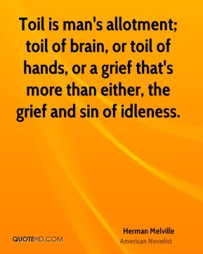 Toil is man's allotment; toil of brain, or toil of hands, or a grief that's more than either, the grief and sin of idleness.