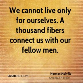 Herman Melville - We cannot live only for ourselves. A thousand fibers connect us with our fellow men.