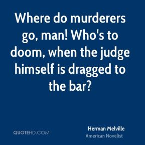 Herman Melville - Where do murderers go, man! Who's to doom, when the judge himself is dragged to the bar?