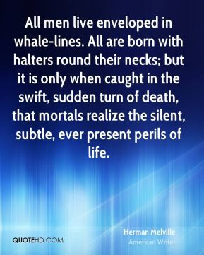 Herman Melville - All men live enveloped in whale-lines. All are born with halters round their necks; but it is only when caught in the swift, sudden turn of death, that mortals realize the silent, subtle, ever present perils of life.