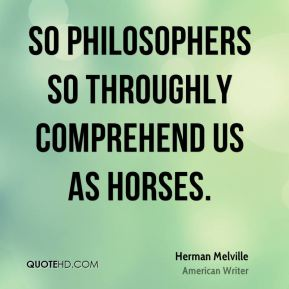 So philosophers so throughly comprehend us as horses.