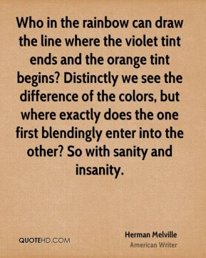 Who in the rainbow can draw the line where the violet tint ends and the orange tint begins? Distinctly we see the difference of the colors, but where exactly does the one first blendingly enter into the other? So with sanity and insanity.