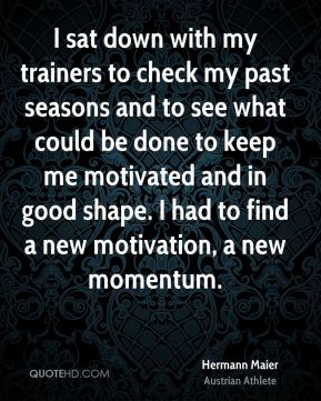 Hermann Maier - I sat down with my trainers to check my past seasons and to see what could be done to keep me motivated and in good shape. I had to find a new motivation, a new momentum.