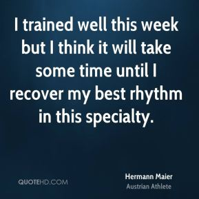 Hermann Maier - I trained well this week but I think it will take some time until I recover my best rhythm in this specialty.