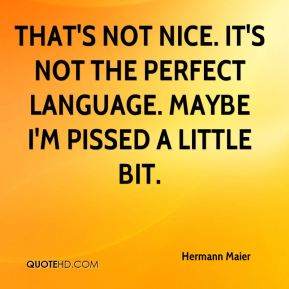 Hermann Maier - That's not nice. It's not the perfect language. Maybe I'm pissed a little bit.