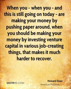 Howard Dean - When you - when you - and this is still going on today - are making your money by pushing paper around, when you should be making your money by investing venture capital in various job-creating things, that makes it much harder to recover.