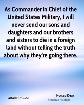As Commander in Chief of the United States Military, I will never send our sons and daughters and our brothers and sisters to die in a foreign land without telling the truth about why they're going there.