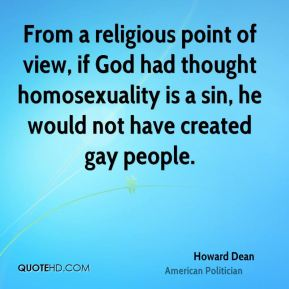 Howard Dean - From a religious point of view, if God had thought homosexuality is a sin, he would not have created gay people.