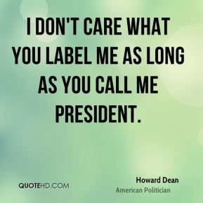 Howard Dean - I don't care what you label me as long as you call me president.