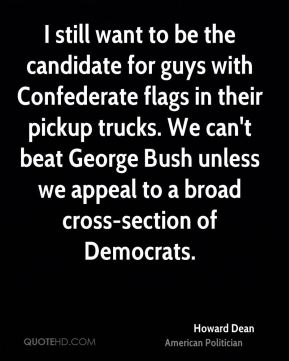 I still want to be the candidate for guys with Confederate flags in their pickup trucks. We can't beat George Bush unless we appeal to a broad cross-section of Democrats.