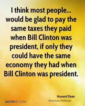 Howard Dean - I think most people... would be glad to pay the same taxes they paid when Bill Clinton was president, if only they could have the same economy they had when Bill Clinton was president.