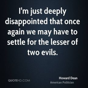 Howard Dean - I'm just deeply disappointed that once again we may have to settle for the lesser of two evils.