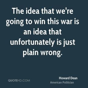 The idea that we're going to win this war is an idea that unfortunately is just plain wrong.