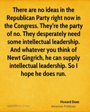 There are no ideas in the Republican Party right now in the Congress. They're the party of no. They desperately need some intellectual leadership. And whatever you think of Newt Gingrich, he can supply intellectual leadership. So I hope he does run.
