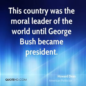 This country was the moral leader of the world until George Bush became president.