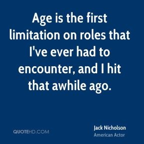 Jack Nicholson - Age is the first limitation on roles that I've ever had to encounter, and I hit that awhile ago.