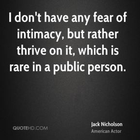 I don't have any fear of intimacy, but rather thrive on it, which is rare in a public person.