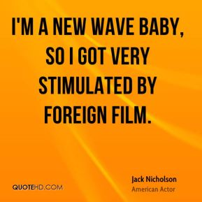 I'm a New Wave baby, so I got very stimulated by foreign film.