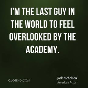 I'm the last guy in the world to feel overlooked by the Academy.