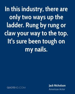 In this industry, there are only two ways up the ladder. Rung by rung or claw your way to the top. It's sure been tough on my nails.