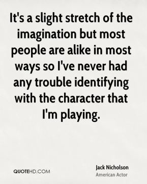 Jack Nicholson - It's a slight stretch of the imagination but most people are alike in most ways so I've never had any trouble identifying with the character that I'm playing.