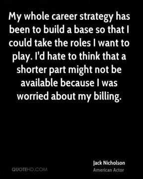 Jack Nicholson - My whole career strategy has been to build a base so that I could take the roles I want to play. I'd hate to think that a shorter part might not be available because I was worried about my billing.