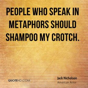 People who speak in metaphors should shampoo my crotch.