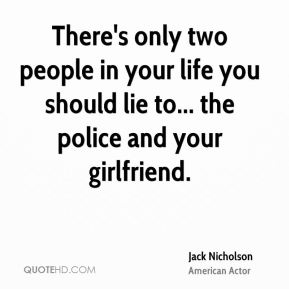 There's only two people in your life you should lie to... the police and your girlfriend.