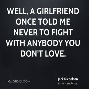 Jack Nicholson - Well, a girlfriend once told me never to fight with anybody you don't love.