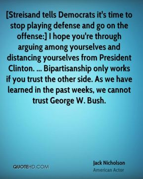 Jack Nicholson - [Streisand tells Democrats it's time to stop playing defense and go on the offense:] I hope you're through arguing among yourselves and distancing yourselves from President Clinton. ... Bipartisanship only works if you trust the other side. As we have learned in the past weeks, we cannot trust George W. Bush.