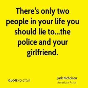 Jack Nicholson - There's only two people in your life you should lie to...the police and your girlfriend.