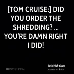 Jack Nicholson - [Tom Cruise:] Did you order the shredding? ... You're damn right I did!