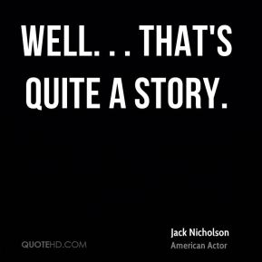 Jack Nicholson - Well. . . That's quite a story.