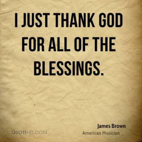 James Brown - I just thank God for all of the blessings.