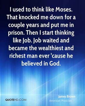 James Brown - I used to think like Moses. That knocked me down for a couple years and put me in prison. Then I start thinking like Job. Job waited and became the wealthiest and richest man ever 'cause he believed in God.