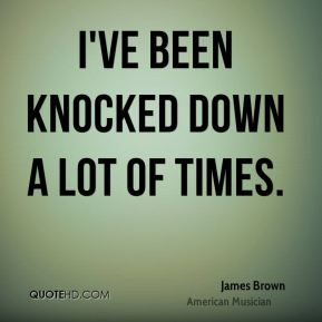I've been knocked down a lot of times.