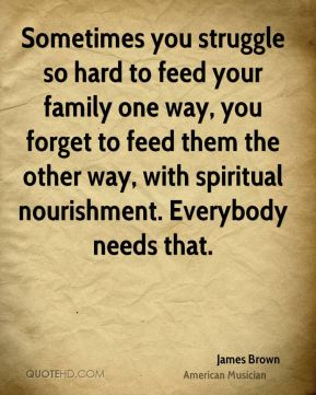 James Brown - Sometimes you struggle so hard to feed your family one way, you forget to feed them the other way, with spiritual nourishment. Everybody needs that.