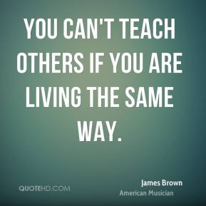 You can't teach others if you are living the same way.