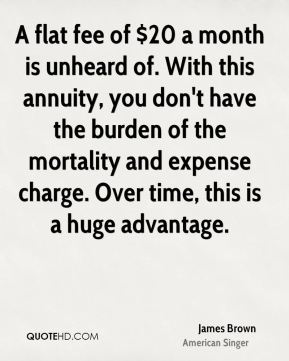 A flat fee of $20 a month is unheard of. With this annuity, you don't have the burden of the mortality and expense charge. Over time, this is a huge advantage.