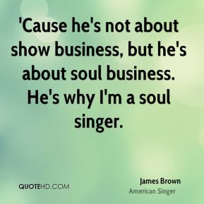 'Cause he's not about show business, but he's about soul business. He's why I'm a soul singer.