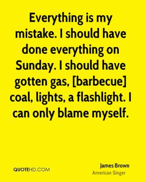 Everything is my mistake. I should have done everything on Sunday. I should have gotten gas, [barbecue] coal, lights, a flashlight. I can only blame myself.