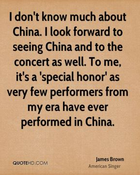 I don't know much about China. I look forward to seeing China and to the concert as well. To me, it's a 'special honor' as very few performers from my era have ever performed in China.