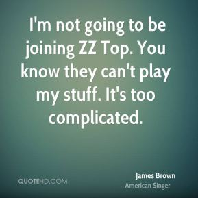 … I'm not going to be joining ZZ Top. You know they can't play my stuff. It's too complicated.