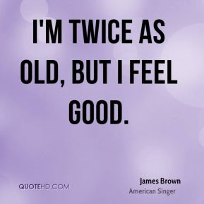 I'm twice as old, but I feel good.