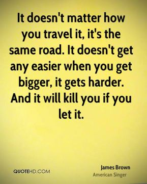 It doesn't matter how you travel it, it's the same road. It doesn't get any easier when you get bigger, it gets harder. And it will kill you if you let it.
