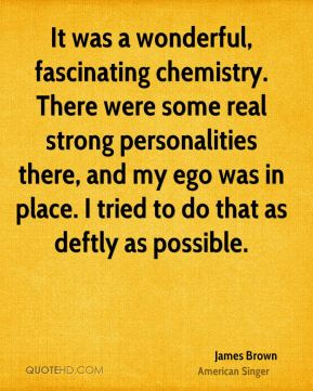 It was a wonderful, fascinating chemistry. There were some real strong personalities there, and my ego was in place. I tried to do that as deftly as possible.