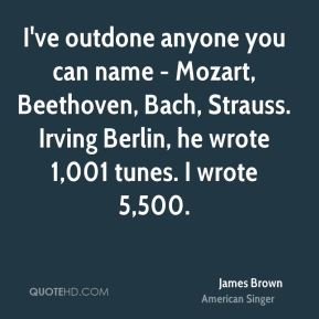 James Brown - I've outdone anyone you can name - Mozart, Beethoven, Bach, Strauss. Irving Berlin, he wrote 1,001 tunes. I wrote 5,500.